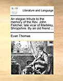 Thomas, Evan: An elegiac tribute to the memory of the Rev. John Fletcher, late vicar of Madeley, Shropshire. By an old friend ...