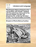 Marcus Aurelius, Emperor of Rome: The Emperor Marcus Antoninus his conversation with himself. Together with the preliminary discourse of the learned Gataker. As also, the Emperor's ... D'acier, The second edition corrected.