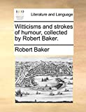 Baker, Robert: Witticisms and strokes of humour, collected by Robert Baker.