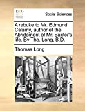 Long, Thomas: A rebuke to Mr. Edmund Calamy, author of the Abridgment of Mr. Baxter's life. By Tho. Long, B.D.