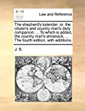J. S.: The shepherd's kalender: or, the citizen's and country man's daily companion: ... To which is added, the country man's almanack, ... The fourth edition, with additions.