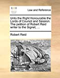 Reid, Robert: Unto the Right Honourable the Lords of Council and Session. The petition of Robert Reid writer to the Signet, ...