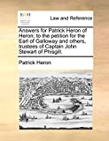 Heron, Patrick: Answers for Patrick Heron of Heron; to the petition for the Earl of Galloway and others, trustees of Captain John Stewart of Phisgill.