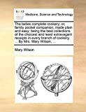 Wilson, Mary: The ladies complete cookery; or, family pocket companion, made plain and easy; being the best collections of the choicest and least extravagant ... of cookery, ... By Mrs. Mary Wilson, ...