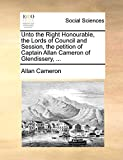 Cameron, Allan: Unto the Right Honourable, the Lords of Council and Session, the petition of Captain Allan Cameron of Glendissery, ...