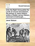 Watson, Janet: Unto the Right Honourable the Lords of Council and Session, the petition of Janet Watson, widow of Baillie James Watson, merchant in Edinburgh, ...