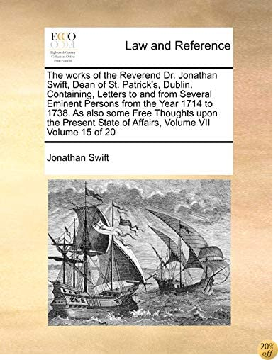 The works of the Reverend Dr. Jonathan Swift, Dean of St. Patrick's, Dublin. Containing, Letters to and from Several Eminent Persons from the Year ... State of Affairs, Volume VII  Volume 15 of 20