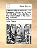 Beatty, John: Interesting facts respecting the loans and lotteries of the years of 1788 and 1789, submitted to the consideration of the public. (By J. Beatty).