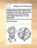 Pierson, John: A discourse on the nature and benefits of Christ's intercession in heaven. By John Pierson, A.M. [Eight lines from To the Hebrews].