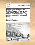 Fawcett, Benjamin: A compassionate address to the Christian Negroes in Virginia, and other British colonies in North-America. With an appendix, ... By Benjamin Fawcett, ... The second edition.
