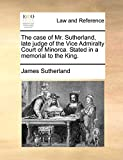 Sutherland, James: The case of Mr. Sutherland, late judge of the Vice Admiralty Court of Minorca. Stated in a memorial to the King.