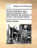 Waller, William: Divine meditations upon several occasions, with a daily directory. By a person of honour. The second edition.