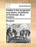 Burgess: A letter to the burgesses and others, inhabitants of Edinburgh. By a burgess.