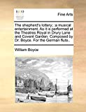Boyce, William: The shepherd's lottery;: a musical entertainment. As it is performed at the Theatres Royal in Drury Lane and Covent Garden. Composed by Dr. Boyce. For the German flute..