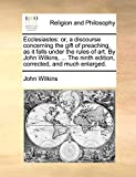 Wilkins, John: Ecclesiastes: or, a discourse concerning the gift of preaching, as it falls under the rules of art. By John Wilkins, ... The ninth edition, corrected, and much enlarged.
