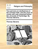 Stevens, Thomas: Two sermons on stedfastness in the Christian faith, and the union of charity with zeal; preached before the university of Cambridge. By Thomas Stevens, ...