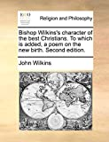 Wilkins, John: Bishop Wilkins's character of the best Christians. To which is added, a poem on the new birth. Second edition.