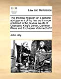 Lilly, John: The practical register: or, a general abridgement of the law, as it is now practised in the several courts of Chancery, King's Bench, Common Pleas and Exchequer  Volume 2 of 2