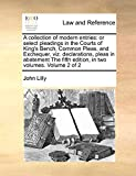 Lilly, John: A collection of modern entries: or select pleadings in the Courts of King's Bench, Common Pleas, and Exchequer, viz. declarations, pleas in abatement  The fifth edition, in two volumes. Volume 2 of 2