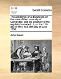 Green, John: The academic: or a disputation on the state of the University of Cambridge, and the propriety of the regulations made in it, on the 11th day of May, and 26th day of June 1750.