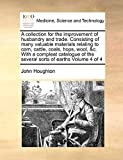 Houghton, John: A collection for the improvement of husbandry and trade. Consisting of many valuable materials relating to corn, cattle, coals, hops, wool, &c. With a ... of the several sorts of earths: Volume 4 of 4