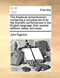 Egerton, John: The theatrical remembrancer; containing a complete list of all the dramatic performances in the English language; their several editions, dates, and sizes