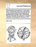 Lilly, John: The practical conveyancer: in two parts Part I. Containing rules and instructions for drawing all sorts of conveyances of estates and interests Part ... collection of precedents  Volume 2 of 2