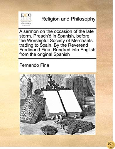 A sermon on the occasion of the late storm. Preach'd in Spanish, before the Worshipful Society of Merchants trading to Spain.  By the Reverend ... into English from the original Spanish