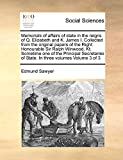 Sawyer, Edmund: Memorials of affairs of state in the reigns of Q. Elizabeth and K. James I. Collected from the original papers of the Right Honourable Sir Ralph ... of State. In three volumes: Volume 3 of 3