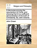 Green, John: A discourse proving the resurrection of Christ, and shewing that it is a sufficient demonstration of the truth of Christianity. By John Greene.