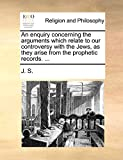 J. S.: An enquiry concerning the arguments which relate to our controversy with the Jews, as they arise from the prophetic records. ...