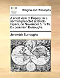 Burroughs, Jeremiah: A short view of Popery: in a sermon preach'd at Black-Fryars, on November 5. 1715. By Jeremiah Burroughs.