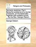 Osborn, George: Sermonic sketches. Part I. Being the substance of a course of lectures, on the beatitudes; ... Together with suitable hymns, ... By the Rev. George Osborn.