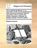 Gracián, Baltasar: The compleat gentleman: or, a description of the several qualifications both natural and acquired, that are necessary to form a great man. Written ... by Baltasar Gratian The third edition.
