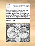 Eyre, Richard: The necessity of grace, with our reason, in Christian faith. A sermon preach'd at the cathedral church of Sarum, on Whit-Sunday, May 16. 1714. By Richard Eyre, ...