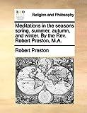 Preston, Robert: Meditations in the seasons spring, summer, autumn, and winter. By the Rev. Robert Preston, M.A.