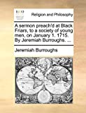 Burroughs, Jeremiah: A sermon preach'd at Black Friars, to a society of young men, on January 1. 1715. By Jeremiah Burroughs. ...