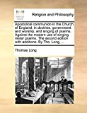 Long, Thomas: Apostolical communion in the Church of England, in doctrine, government and worship, and singing of psalms. Against the modern use of singing meter ... edition with additions. By Tho. Long, ...