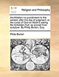 Burton, Philip: Annihilation no punishment to the wicked, after the day of judgment; or, the curse of God on Adam's eating the forbidden fruit; as proved from scripture. By Philip Burton, Esq.