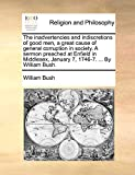 Bush, William: The inadvertencies and indiscretions of good men, a great cause of general corruption in society. A sermon preached at Enfield in Middlesex, January 7, 1746-7. ... By William Bush.