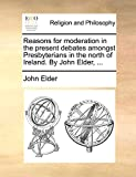 Elder, John: Reasons for moderation in the present debates amongst Presbyterians in the north of Ireland. By John Elder, ...