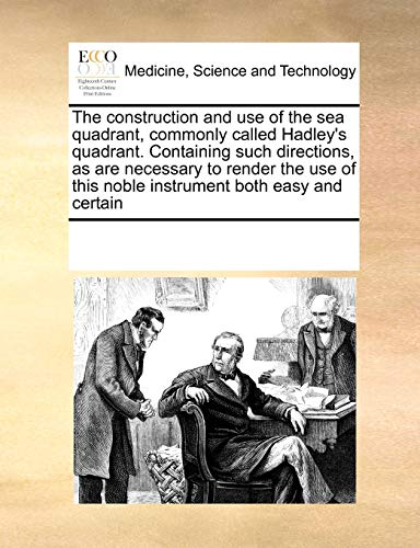 the-construction-and-use-of-the-sea-quadrant-commonly-called-hadleys-quadrant-containing-such-directions-as-are-necessary-to-render-the-use-of-this-noble-instrument-both-easy-and-certain