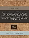 Egan, Anthony: The Romanists designs detected, and the Jesuits subtill practices discovered and laid open collected from their own authors and other approved testimonies / by Anthony Egan, B.D. (1674)