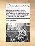 Leach, Edmund: A treatise of universal inland navigations, and the use of all sorts of mines. A work entirely new. Recommended to the inhabitants of Great-Britain and Ireland.