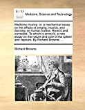 Browne, Richard: Medicina musica: or, a mechanical essay on the effects of singing, musick, and dancing, on human bodies. Revis'd and corrected. To which is annex'd, a ... spleen and vapours. By Richard Browne, ...