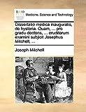 Mitchell, Joseph: Dissertatio medica inauguralis, de hysteria. Quam, ... pro gradu doctoris, ... eruditorum examini subjicit Josephus Mitchell, ... (Latin Edition)
