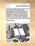 Hall, Thomas: An account of the curious and interesting trial of Thomas Hall, late haberdasher on the South Bridge, Edinburgh, before the High Court of Justiciary, ... 1789; for fraud and wilful imposition, ...