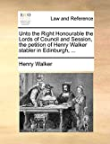 Walker, Henry: Unto the Right Honourable the Lords of Council and Session, the petition of Henry Walker stabler in Edinburgh, ...
