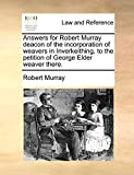 Murray, Robert: Answers for Robert Murray deacon of the incorporation of weavers in Inverkeithing, to the petition of George Elder weaver there.