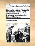 Moore, Samuel: Dissertatio medica inauguralis, de rachitide. Quam, ... pro gradu doctoratus, ... eruditorum examini subjicit Samuel Moore, ... . (Latin Edition)